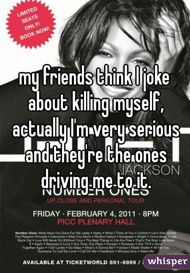 my friends think I joke about killing myself, actually I'm very serious and they're the ones driving me to it.