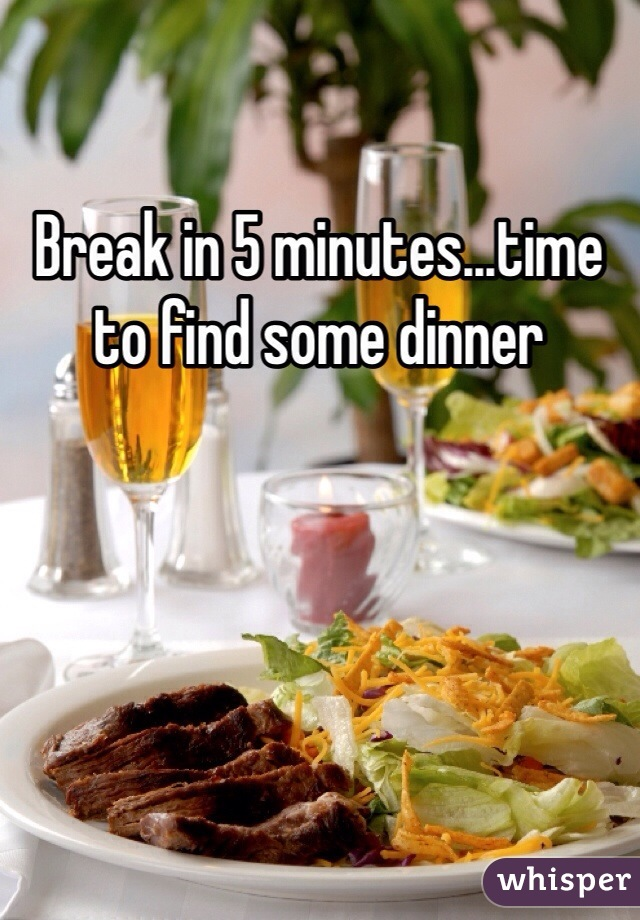 Break in 5 minutes...time to find some dinner