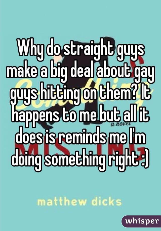 Why do straight guys make a big deal about gay guys hitting on them? It happens to me but all it does is reminds me I'm doing something right :)