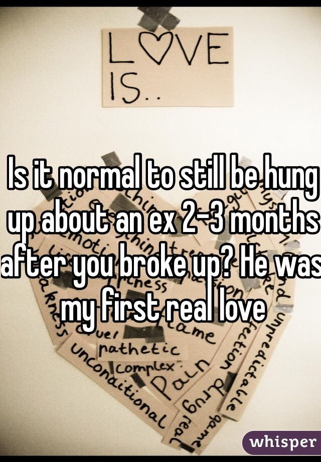 Is it normal to still be hung up about an ex 2-3 months after you broke up? He was my first real love