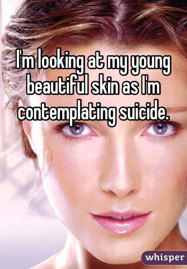 I'm looking at my young beautiful skin as I'm contemplating suicide.