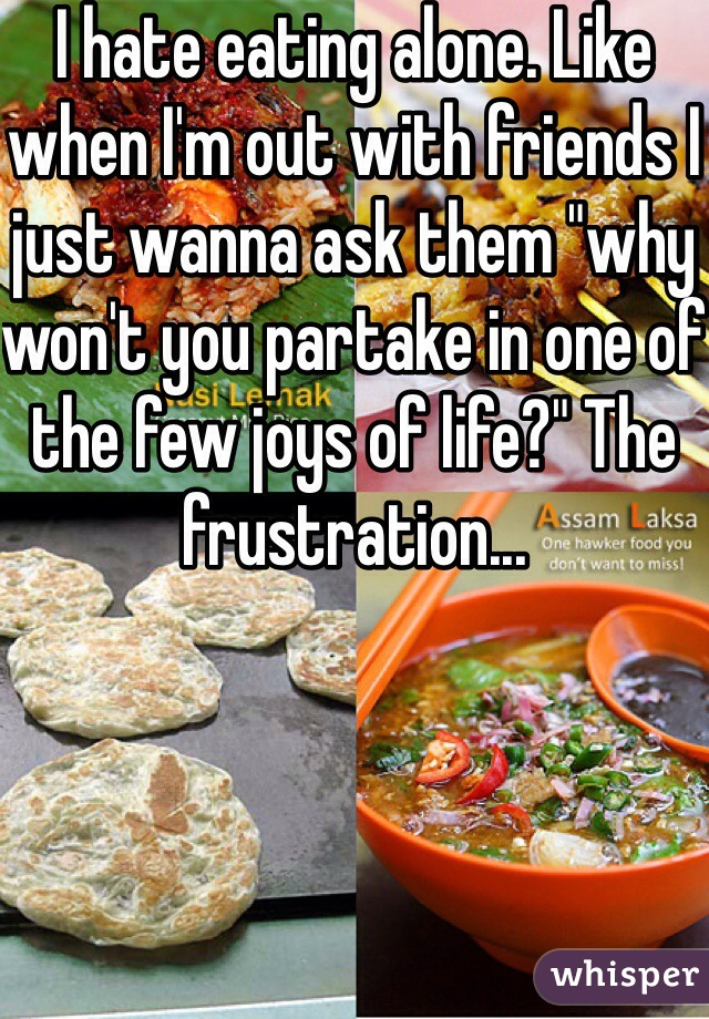 """I hate eating alone. Like when I'm out with friends I just wanna ask them """"why won't you partake in one of the few joys of life?"""" The frustration..."""