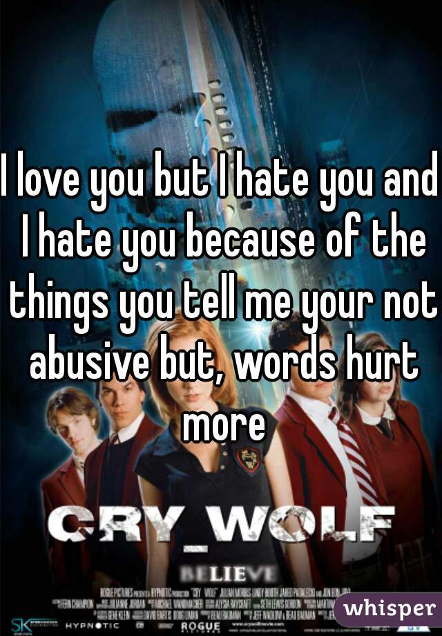I love you but I hate you and I hate you because of the things you tell me your not abusive but, words hurt more