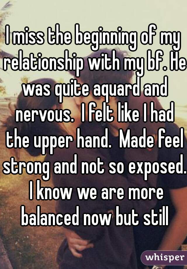 I miss the beginning of my relationship with my bf. He was quite aquard and nervous.  I felt like I had the upper hand.  Made feel strong and not so exposed.  I know we are more balanced now but still