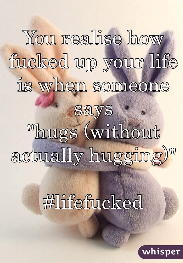 """You realise how fucked up your life is when someone says  """"hugs (without actually hugging)""""  #lifefucked"""