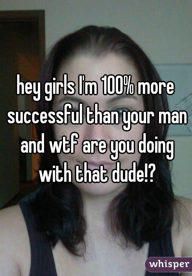 hey girls I'm 100% more successful than your man and wtf are you doing with that dude!?