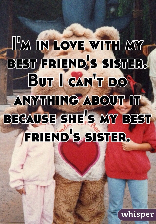 I'm in love with my best friend's sister.  But I can't do anything about it because she's my best friend's sister.