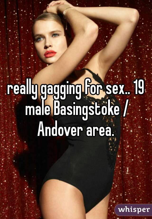 really gagging for sex.. 19 male Basingstoke / Andover area.