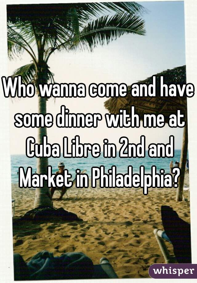 Who wanna come and have some dinner with me at Cuba Libre in 2nd and Market in Philadelphia?