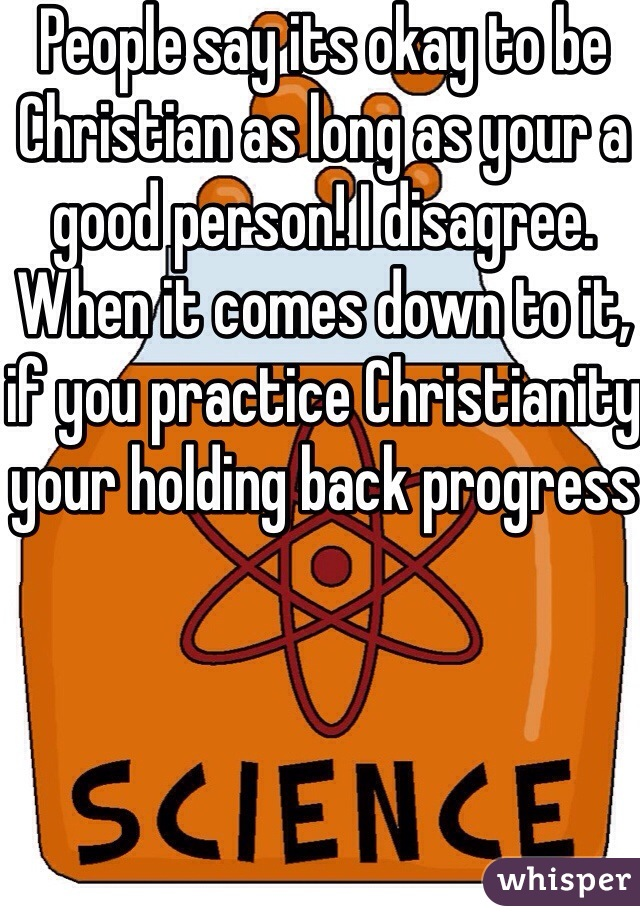 People say its okay to be Christian as long as your a good person! I disagree. When it comes down to it, if you practice Christianity your holding back progress