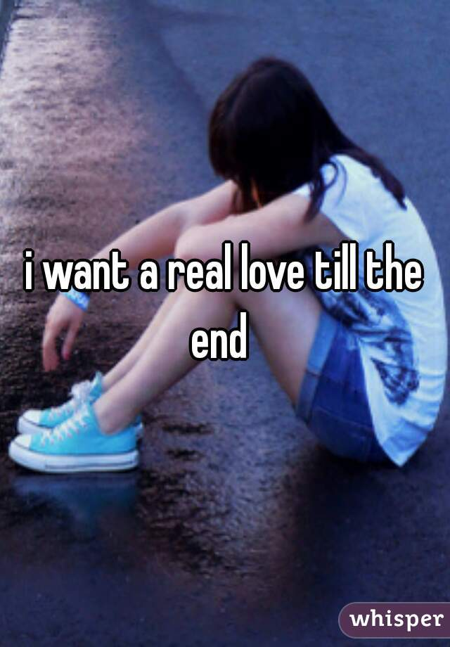 i want a real love till the end