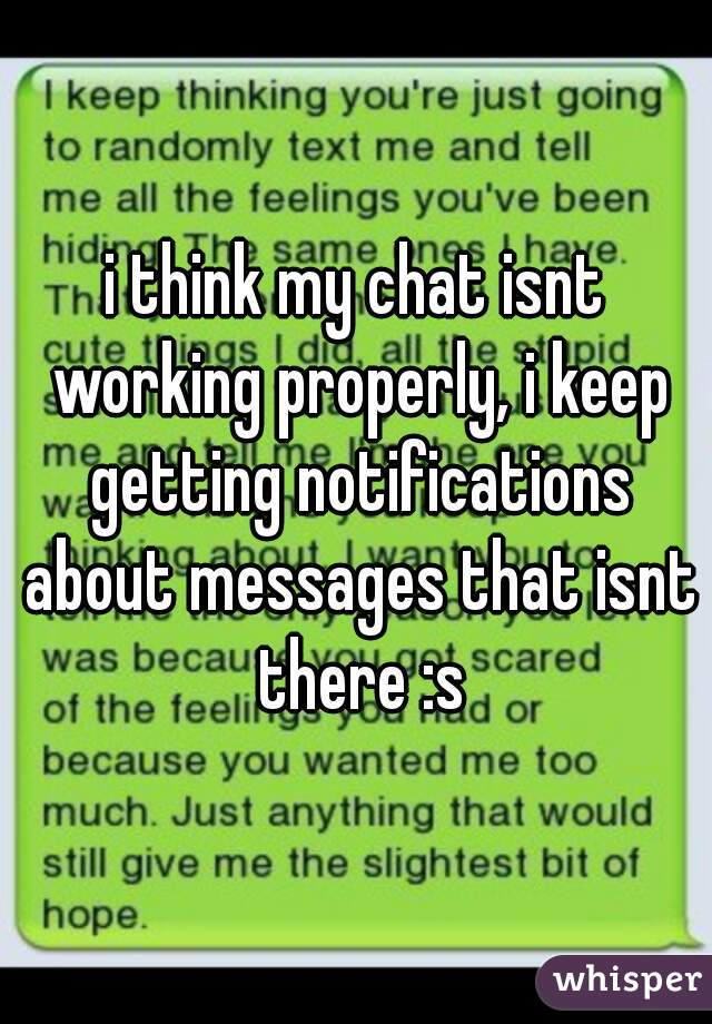 i think my chat isnt working properly, i keep getting notifications about messages that isnt there :s