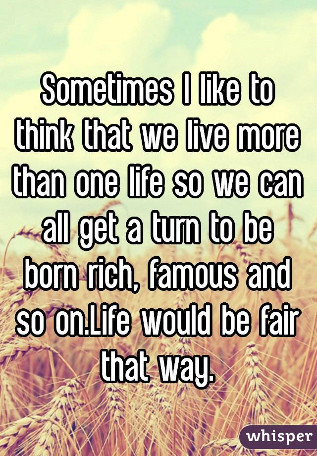 Sometimes I like to think that we live more than one life so we can all get a turn to be born rich, famous and so on.Life would be fair that way.