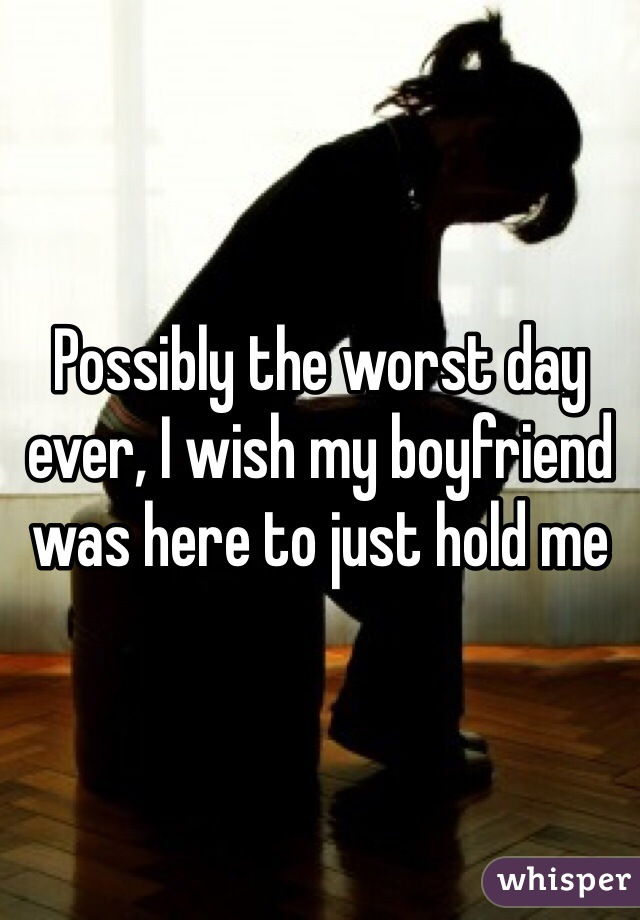 Possibly the worst day ever, I wish my boyfriend was here to just hold me