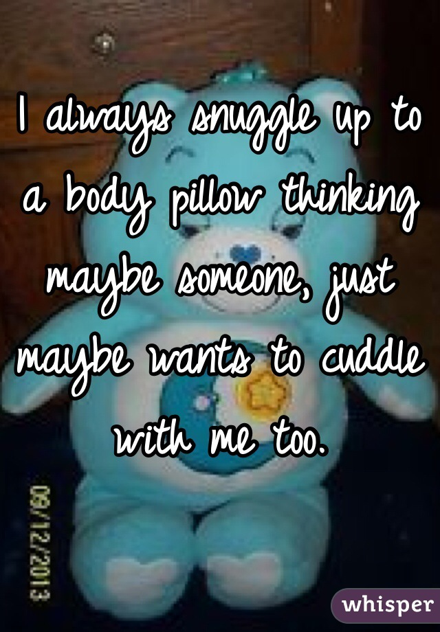 I always snuggle up to a body pillow thinking maybe someone, just maybe wants to cuddle with me too.