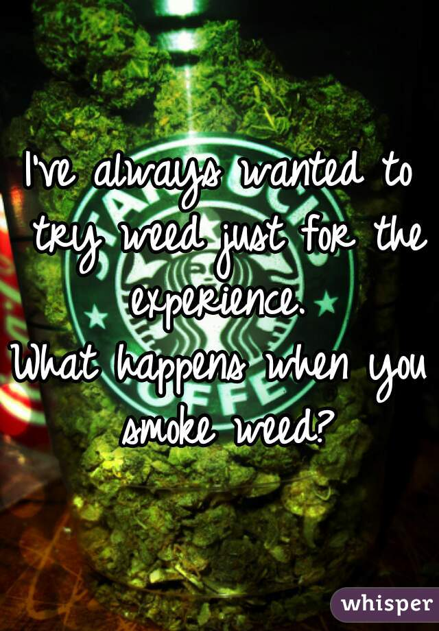 I've always wanted to try weed just for the experience.   What happens when you smoke weed?