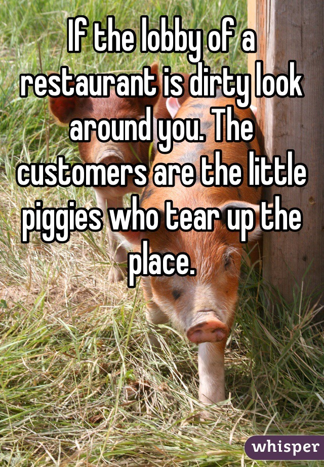 If the lobby of a restaurant is dirty look around you. The customers are the little piggies who tear up the place.