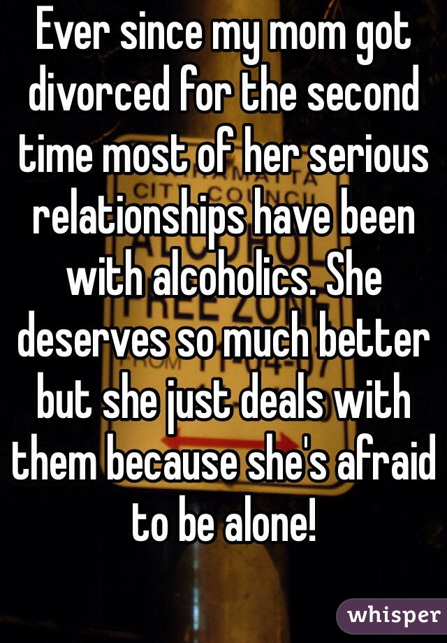 Ever since my mom got divorced for the second time most of her serious relationships have been with alcoholics. She deserves so much better but she just deals with them because she's afraid to be alone!