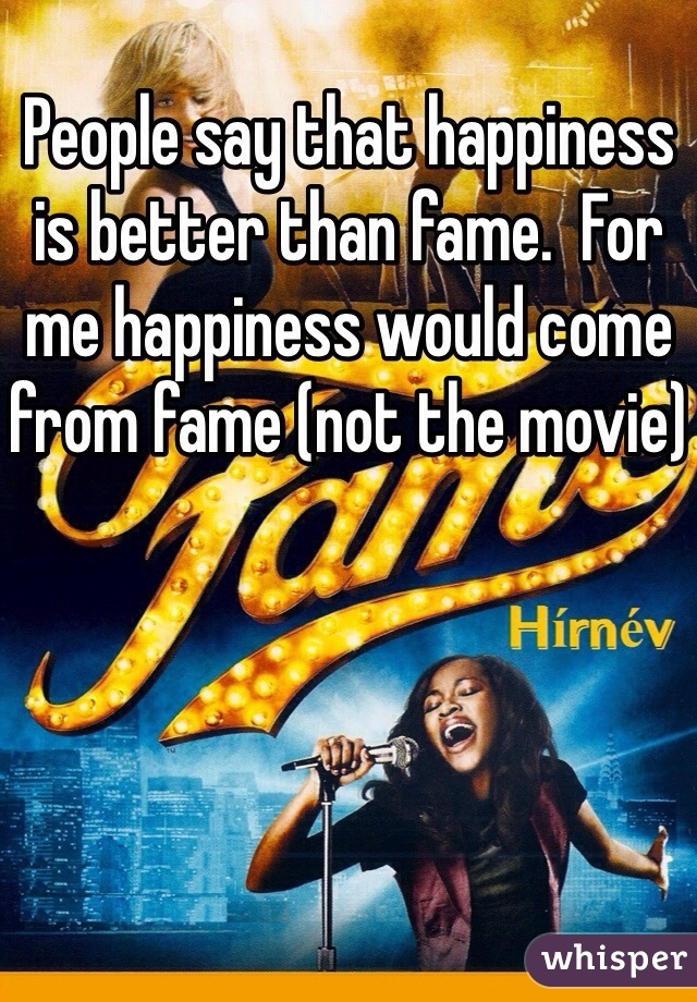 People say that happiness is better than fame.  For me happiness would come from fame (not the movie)