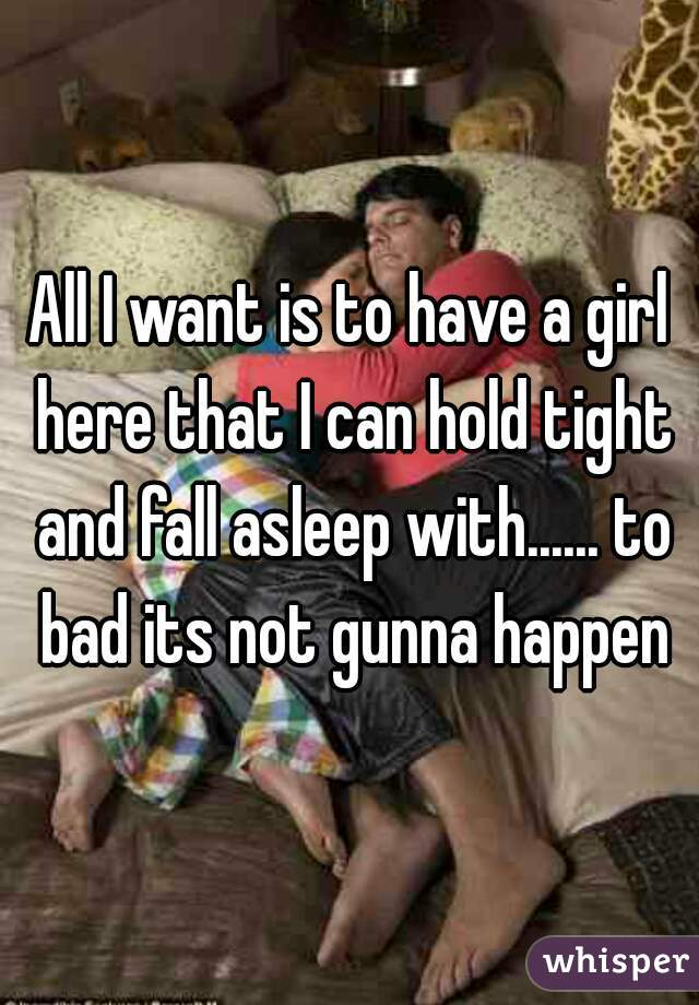 All I want is to have a girl here that I can hold tight and fall asleep with...... to bad its not gunna happen