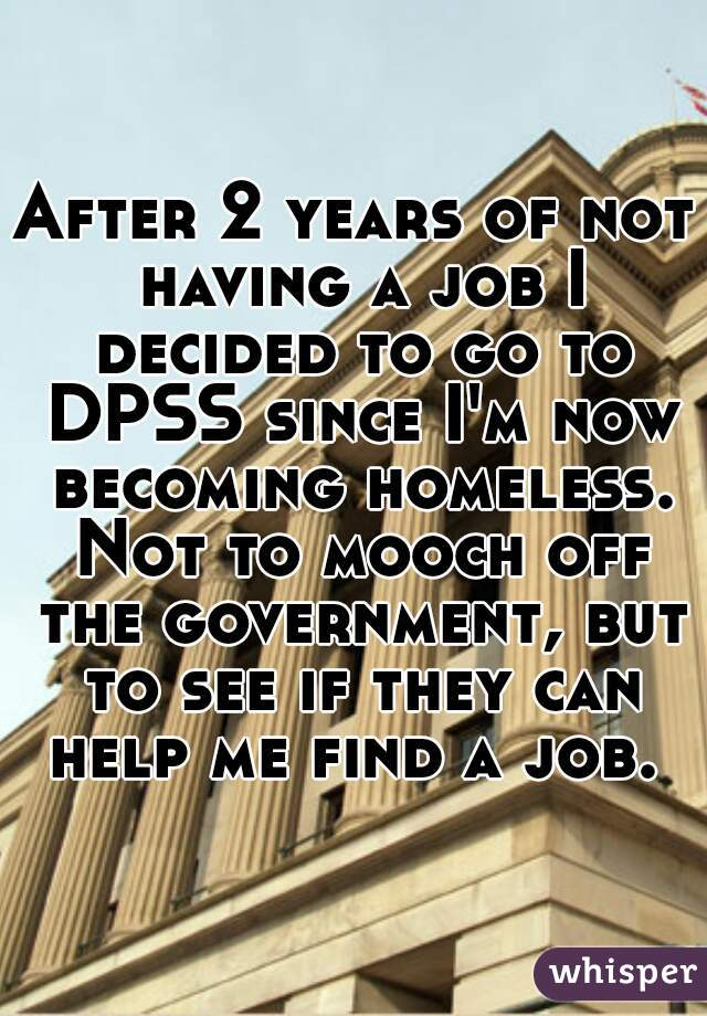 After 2 years of not having a job I decided to go to DPSS since I'm now becoming homeless. Not to mooch off the government, but to see if they can help me find a job.