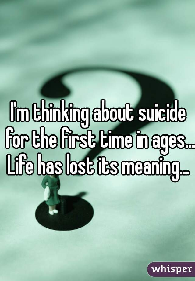 I'm thinking about suicide for the first time in ages... Life has lost its meaning...