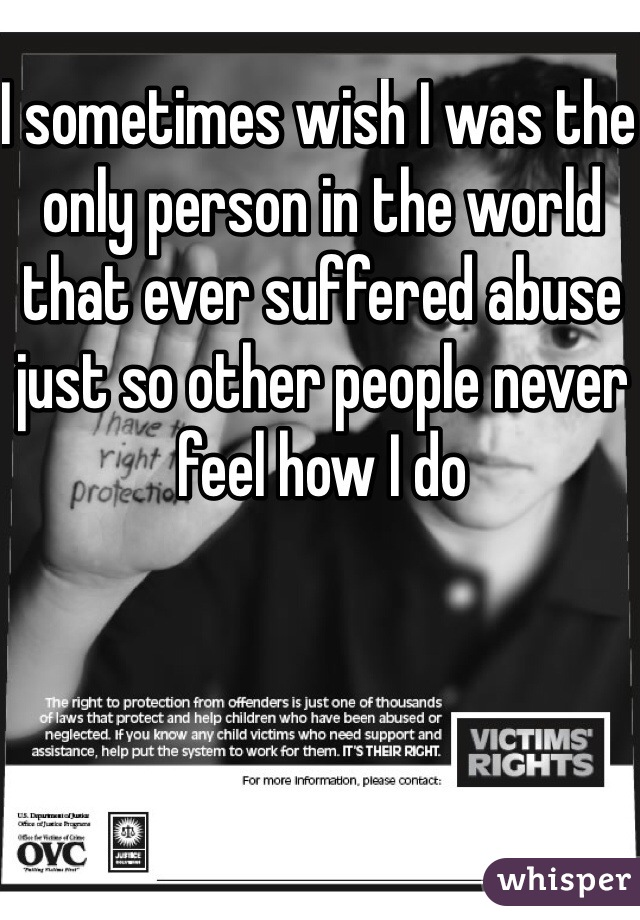I sometimes wish I was the only person in the world that ever suffered abuse just so other people never feel how I do