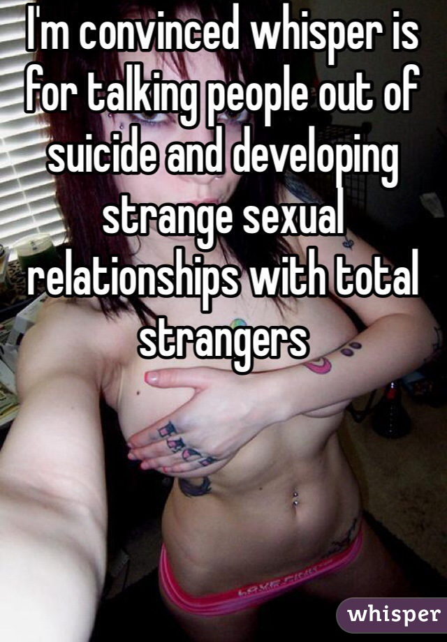 I'm convinced whisper is for talking people out of suicide and developing strange sexual relationships with total strangers