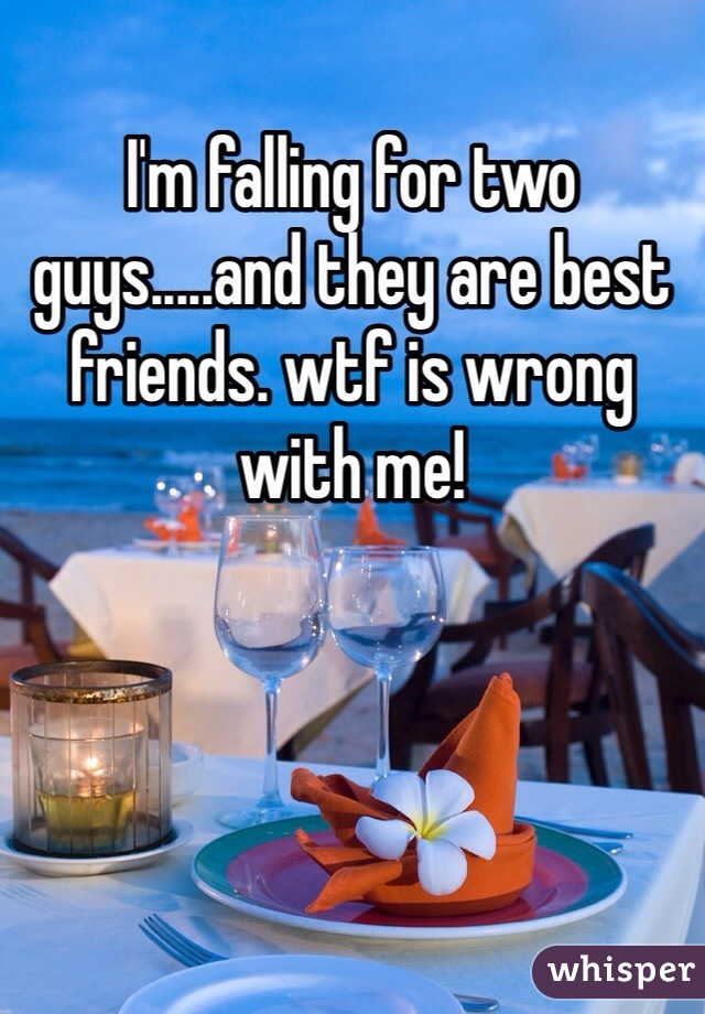 I'm falling for two guys.....and they are best friends. wtf is wrong with me!