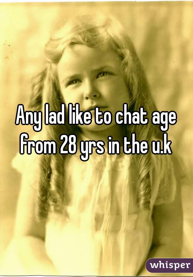 Any lad like to chat age from 28 yrs in the u.k
