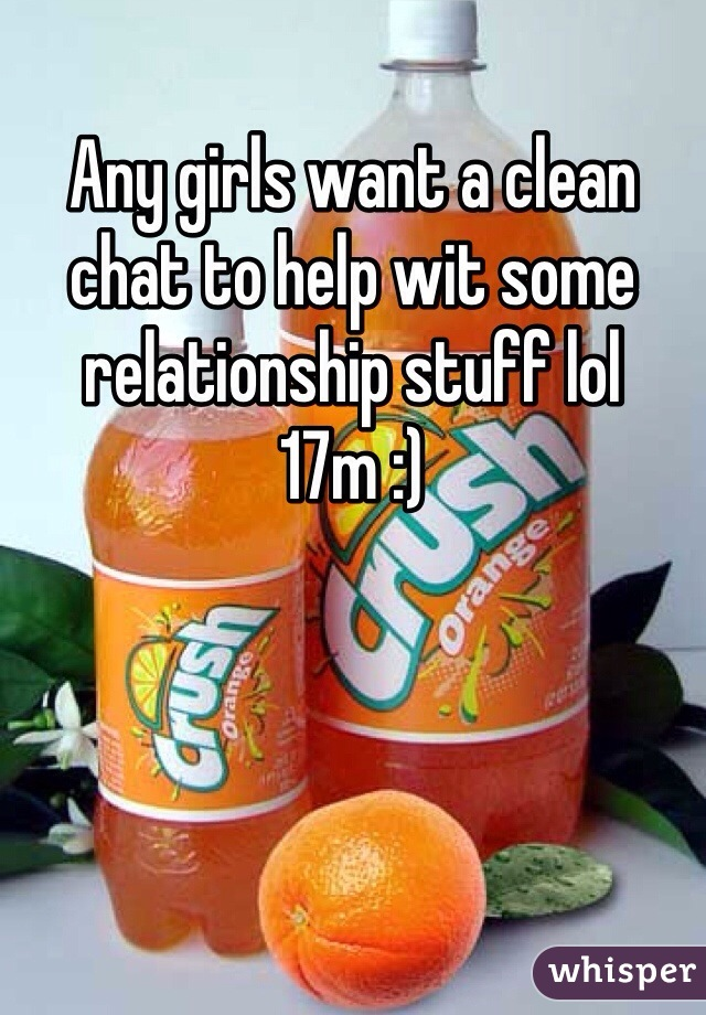 Any girls want a clean chat to help wit some relationship stuff lol 17m :)