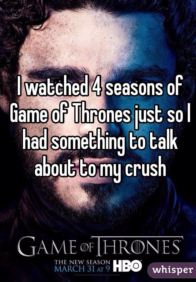 I watched 4 seasons of Game of Thrones just so I had something to talk about to my crush