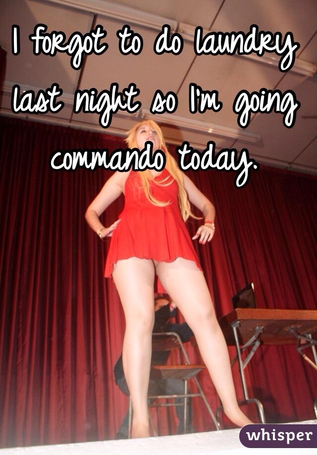 I forgot to do laundry last night so I'm going commando today.