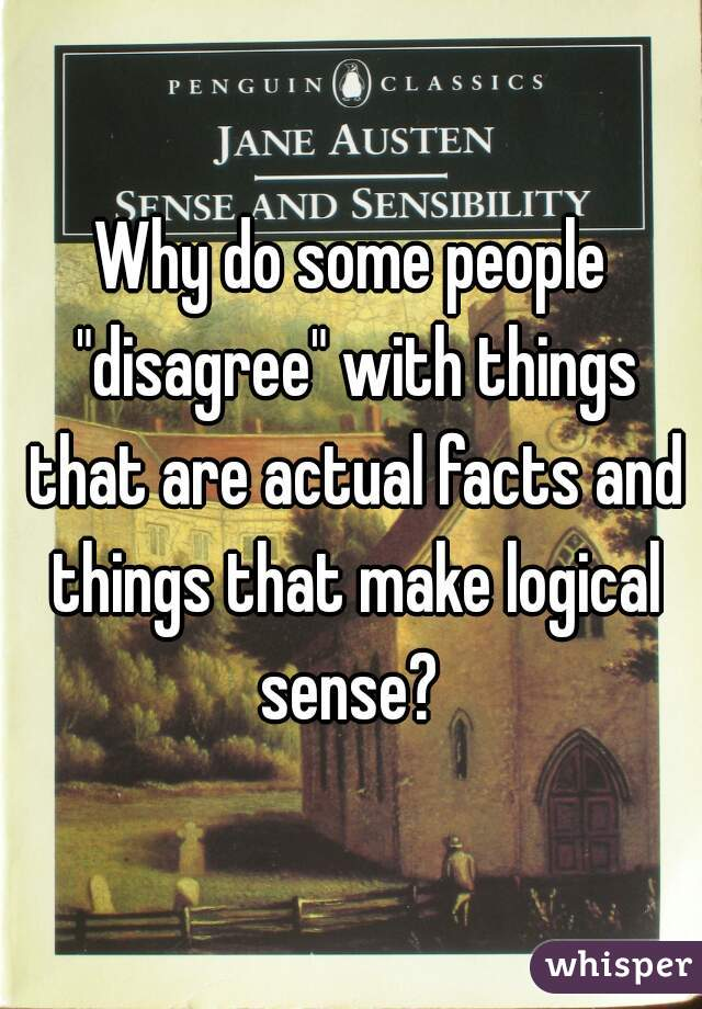 "Why do some people ""disagree"" with things that are actual facts and things that make logical sense?"