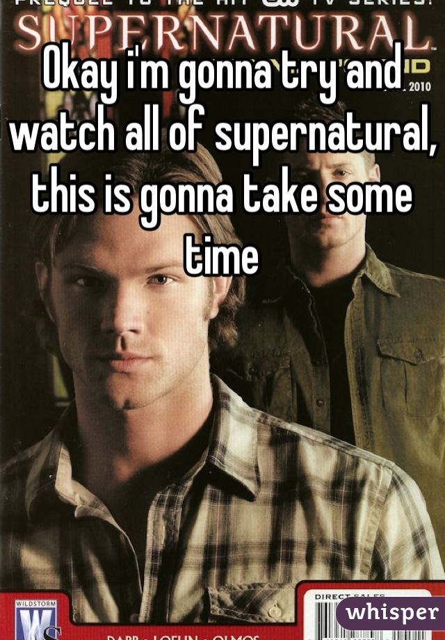 Okay i'm gonna try and watch all of supernatural, this is gonna take some time