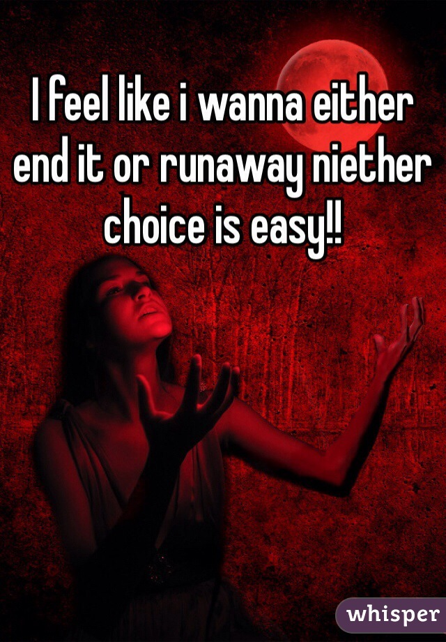 I feel like i wanna either end it or runaway niether choice is easy!!