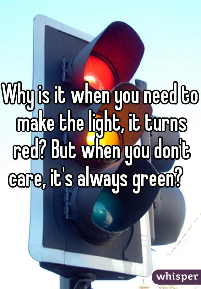 Why is it when you need to make the light, it turns red? But when you don't care, it's always green?