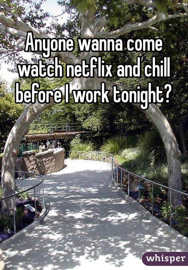 Anyone wanna come watch netflix and chill before I work tonight?