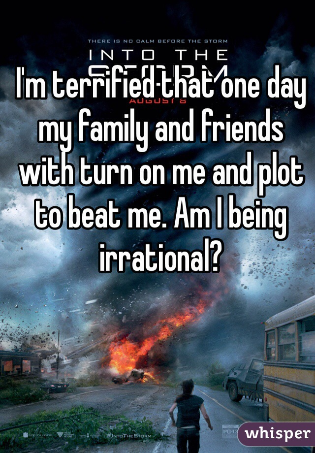 I'm terrified that one day my family and friends with turn on me and plot to beat me. Am I being irrational?