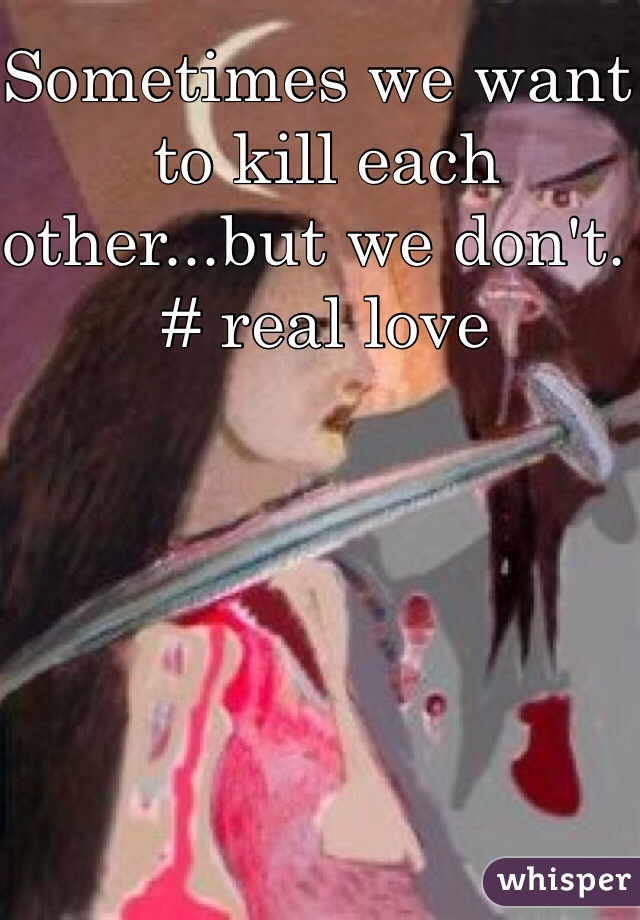 Sometimes we want to kill each other...but we don't.                        # real love