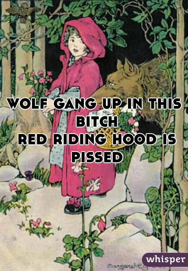 wolf gang up in this bitch  red riding hood is pissed