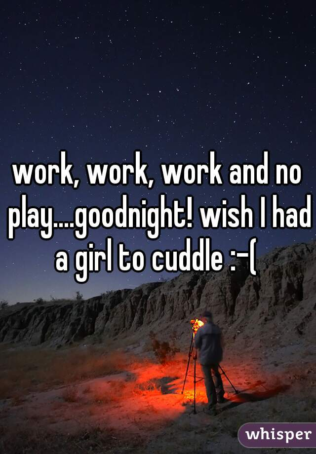 work, work, work and no play....goodnight! wish I had a girl to cuddle :-(