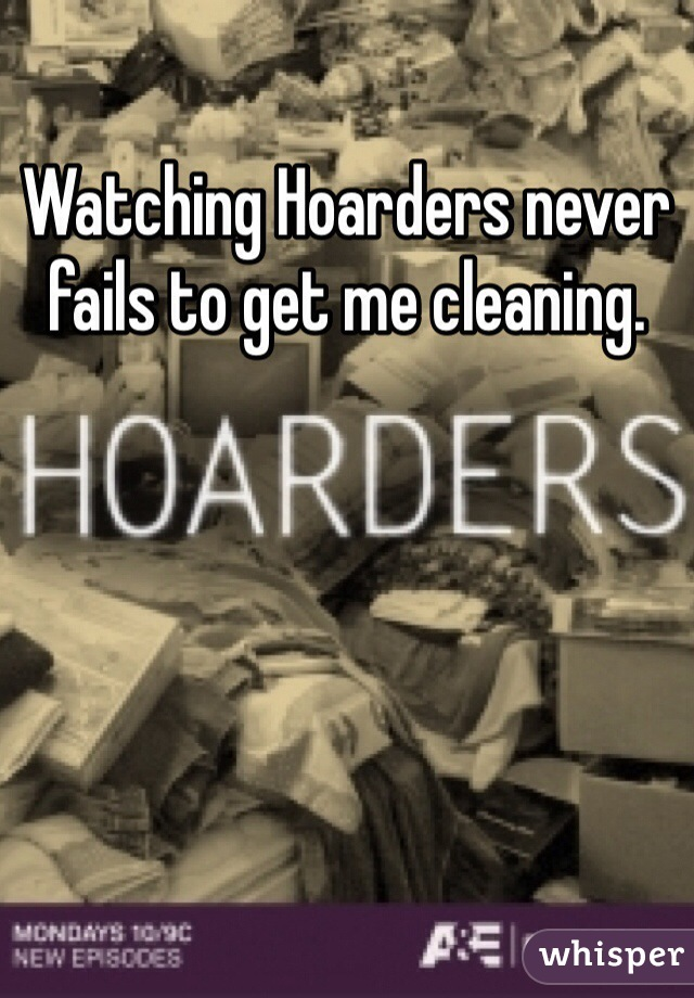 Watching Hoarders never fails to get me cleaning.