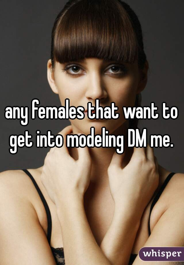any females that want to get into modeling DM me.