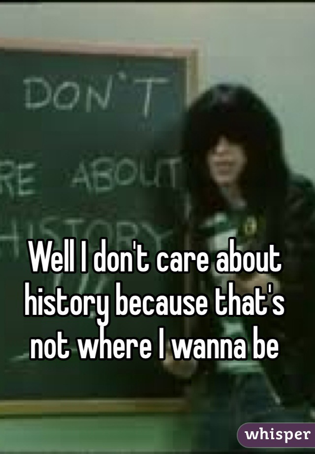 Well I don't care about history because that's not where I wanna be