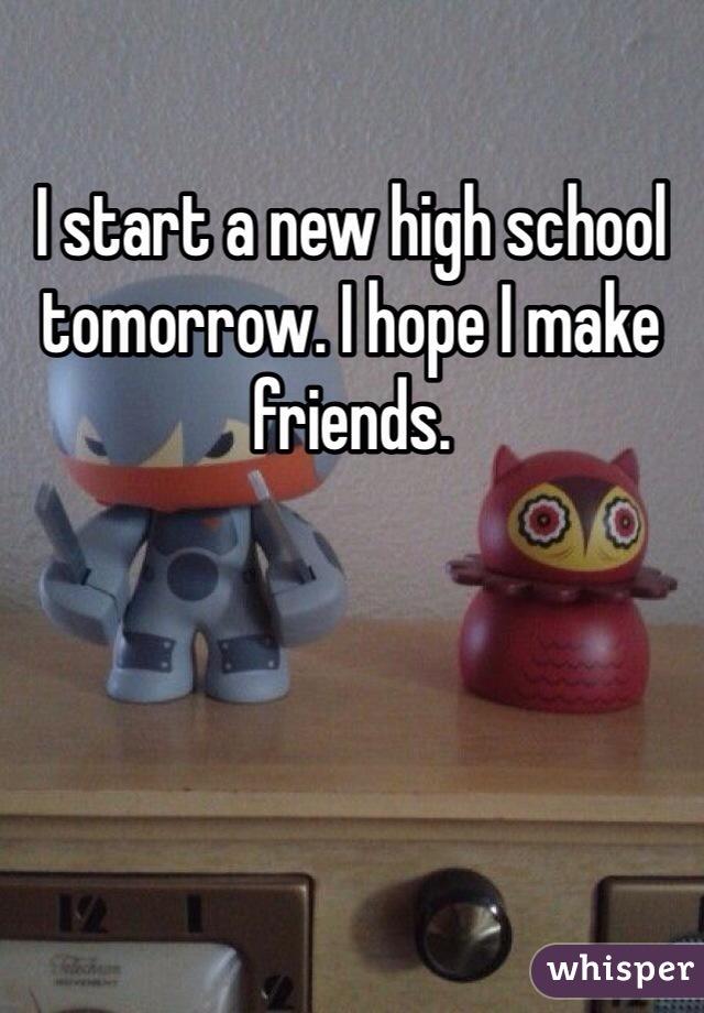 I start a new high school tomorrow. I hope I make friends.