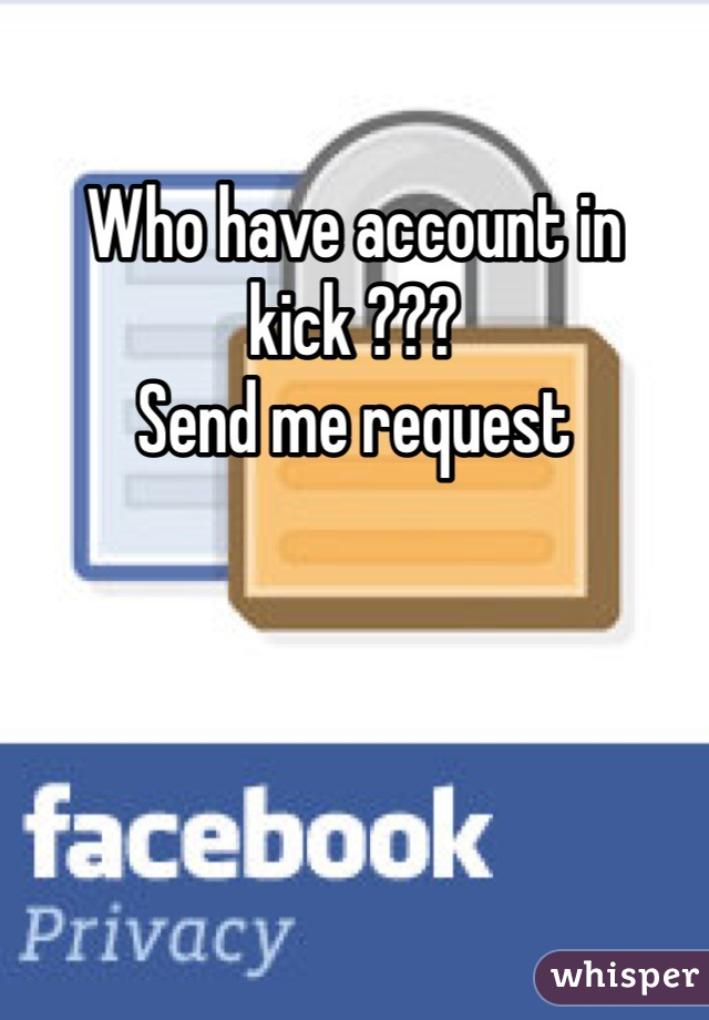 Who have account in kick ??? Send me request