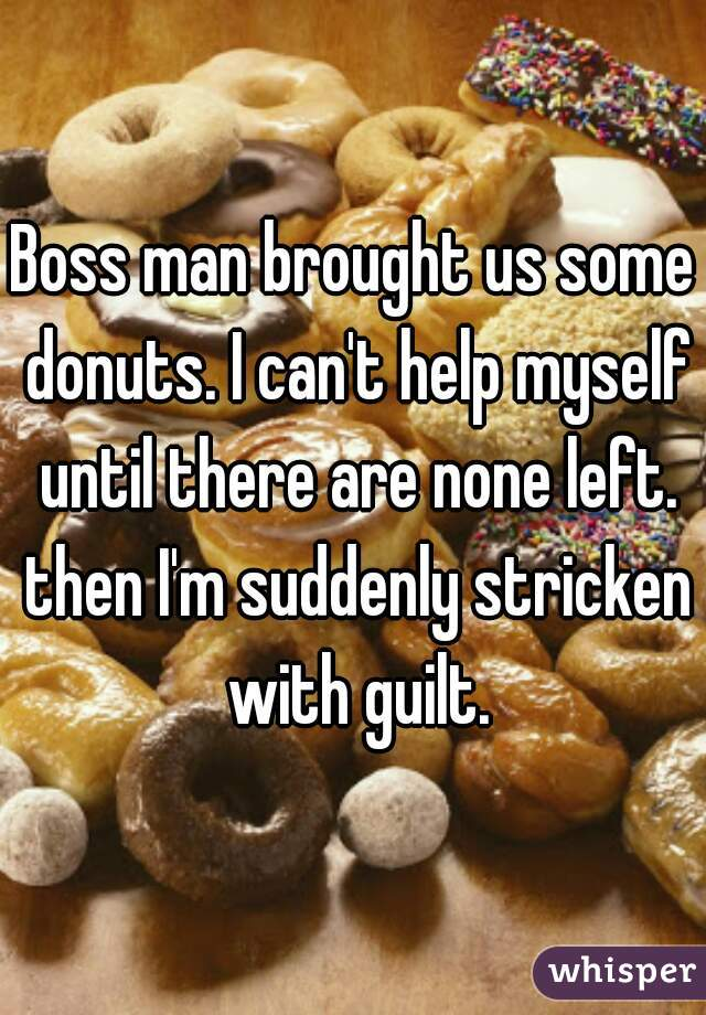 Boss man brought us some donuts. I can't help myself until there are none left. then I'm suddenly stricken with guilt.