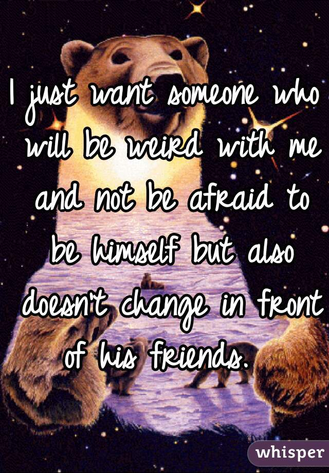 I just want someone who will be weird with me and not be afraid to be himself but also doesn't change in front of his friends.