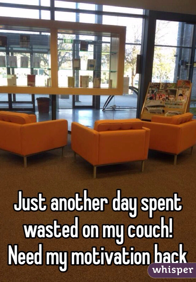 Just another day spent wasted on my couch! Need my motivation back